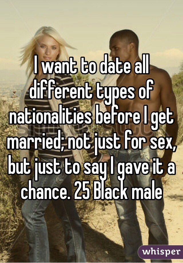I want to date all different types of nationalities before I get married; not just for sex, but just to say I gave it a chance. 25 Black male