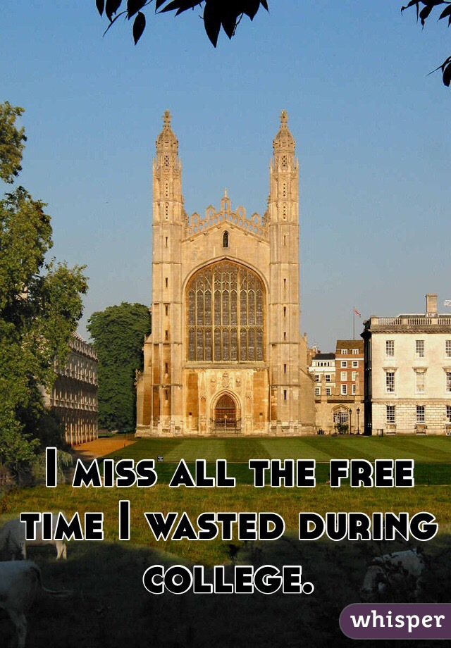 I miss all the free time I wasted during college.