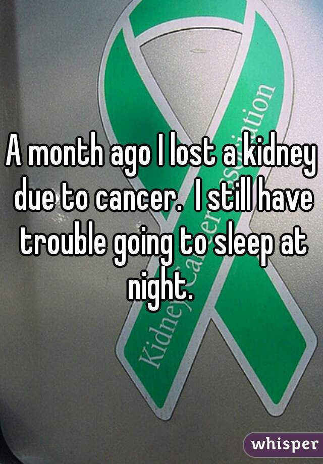 A month ago I lost a kidney due to cancer.  I still have trouble going to sleep at night.
