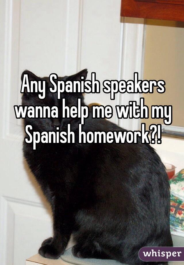 Any Spanish speakers wanna help me with my Spanish homework?!