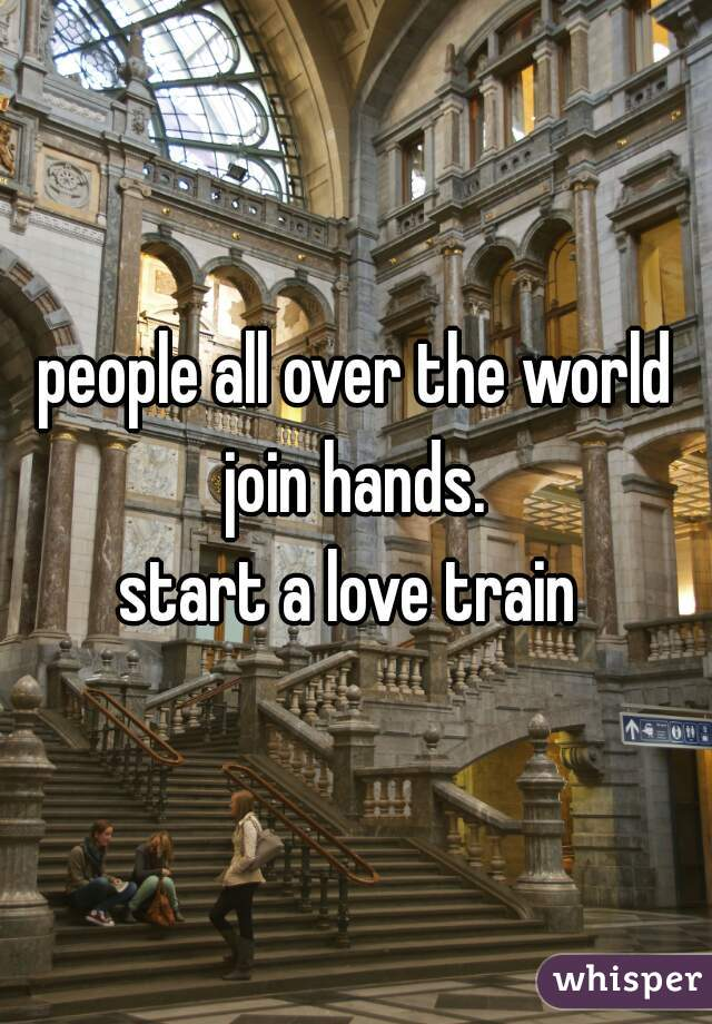 people all over the world join hands.  start a love train