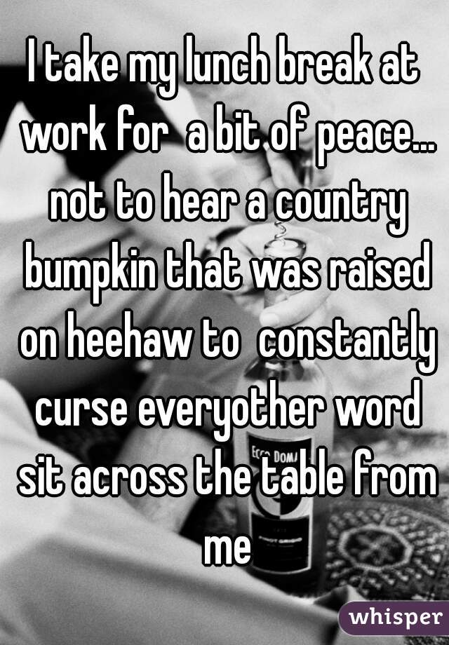I take my lunch break at work for  a bit of peace... not to hear a country bumpkin that was raised on heehaw to  constantly curse everyother word sit across the table from me