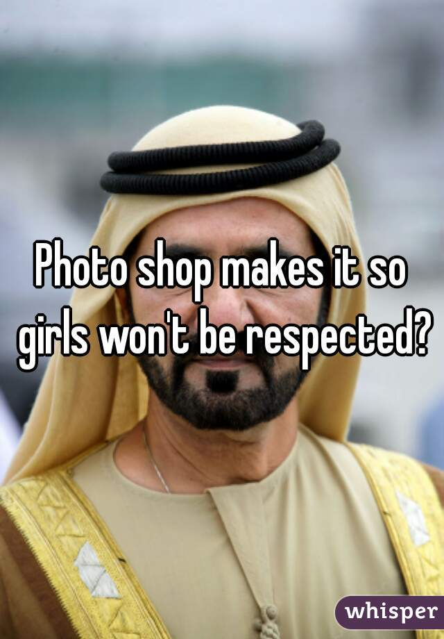 Photo shop makes it so girls won't be respected?