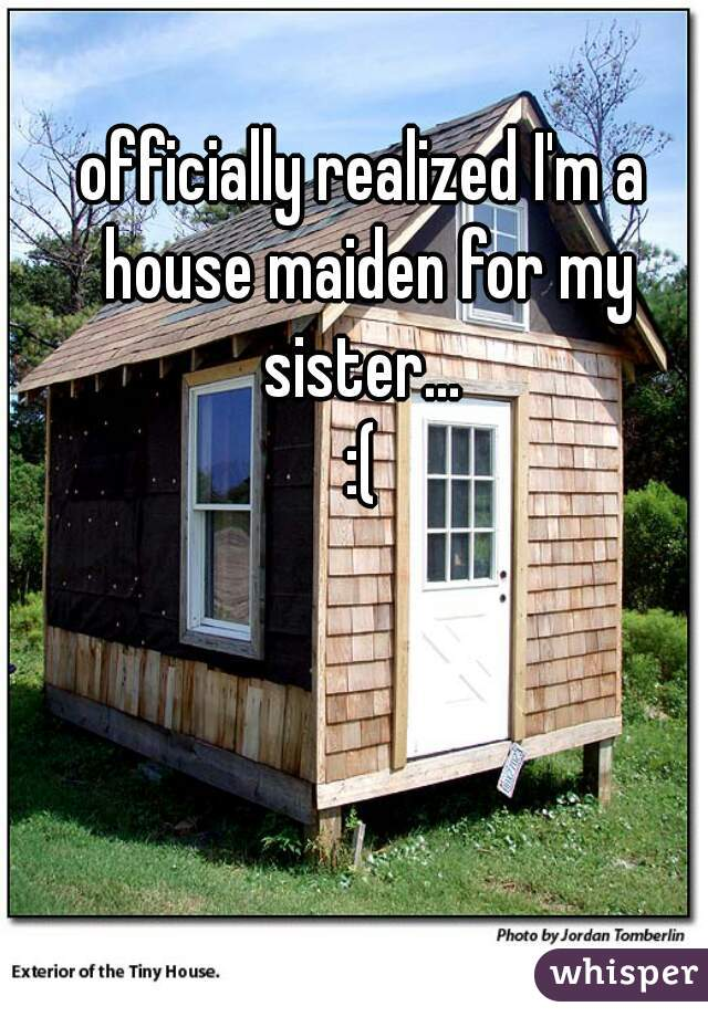 officially realized I'm a house maiden for my sister...  :(