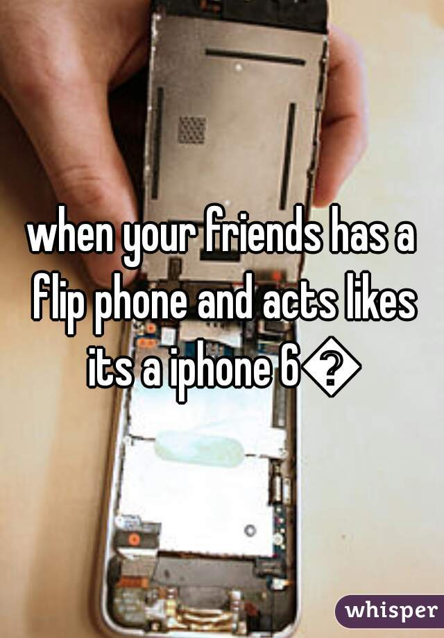 when your friends has a flip phone and acts likes its a iphone 6😂