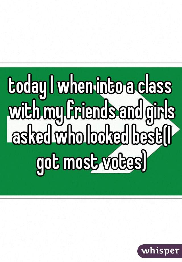 today I when into a class with my friends and girls asked who looked best(I got most votes)