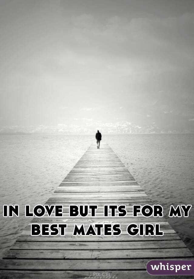 in love but its for my best mates girl
