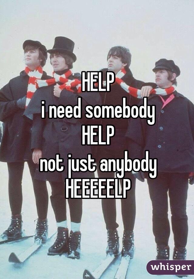 HELP i need somebody HELP not just anybody HEEEEELP