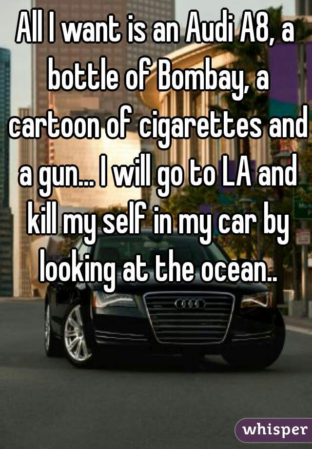 All I want is an Audi A8, a bottle of Bombay, a cartoon of cigarettes and a gun... I will go to LA and kill my self in my car by looking at the ocean..