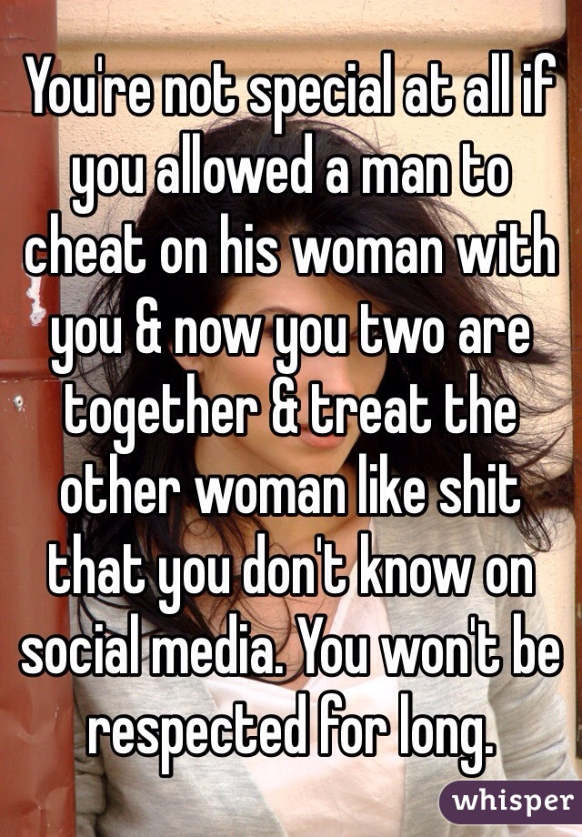 You're not special at all if you allowed a man to cheat on his woman with you & now you two are together & treat the other woman like shit that you don't know on social media. You won't be respected for long.