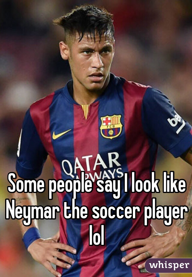 Some people say I look like Neymar the soccer player lol