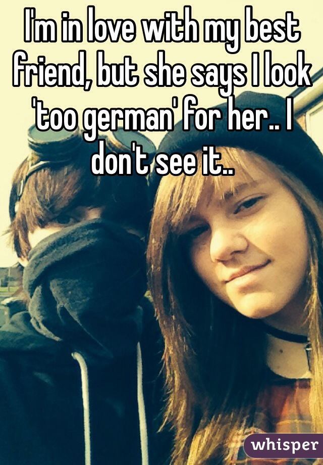 I'm in love with my best friend, but she says I look 'too german' for her.. I don't see it..