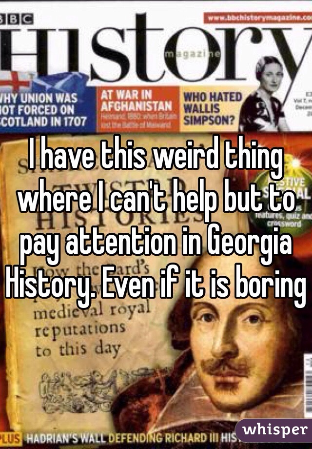 I have this weird thing where I can't help but to pay attention in Georgia History. Even if it is boring