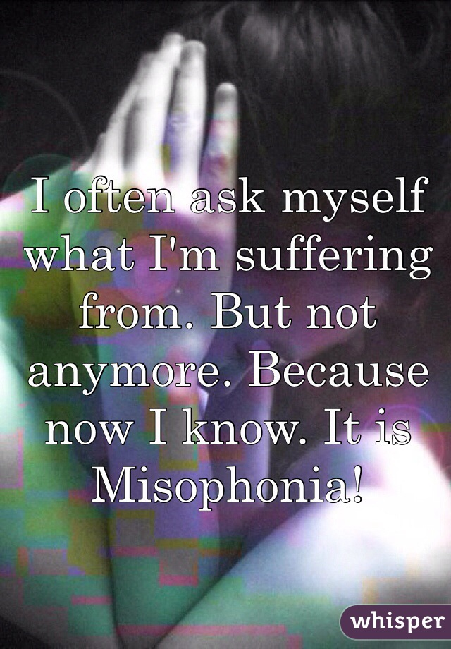 I often ask myself what I'm suffering from. But not anymore. Because now I know. It is Misophonia!