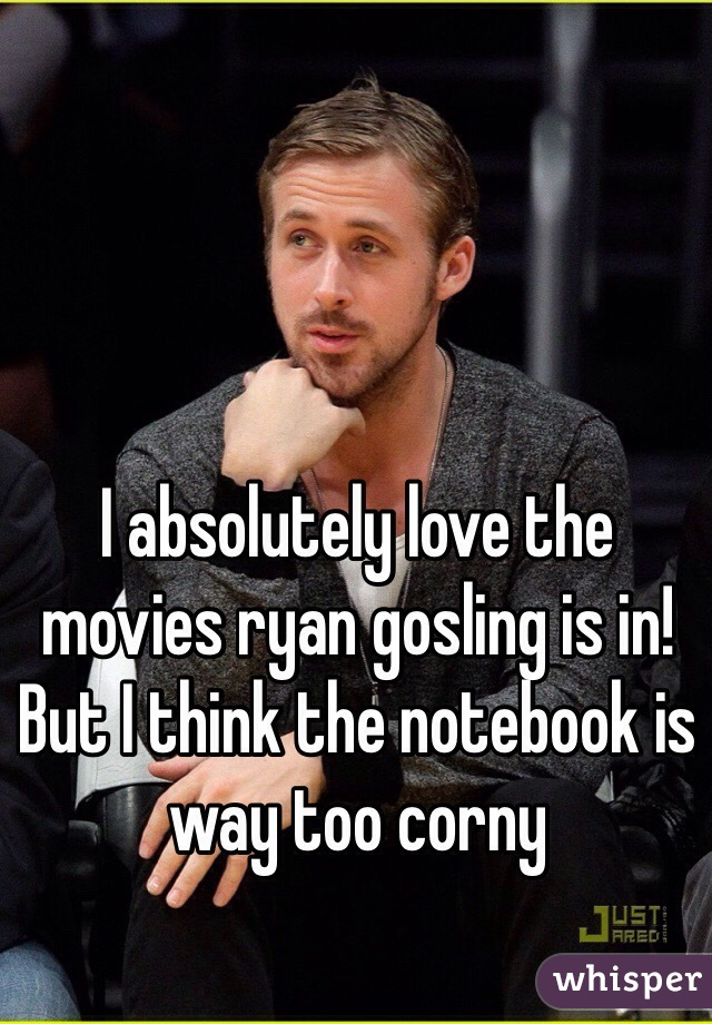 I absolutely love the movies ryan gosling is in! But I think the notebook is way too corny