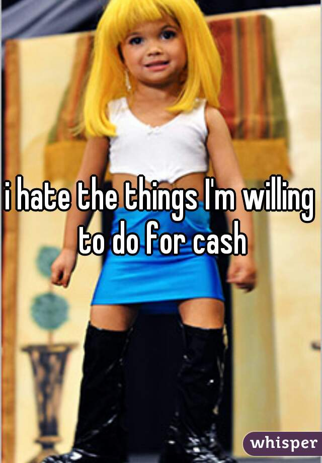 i hate the things I'm willing to do for cash