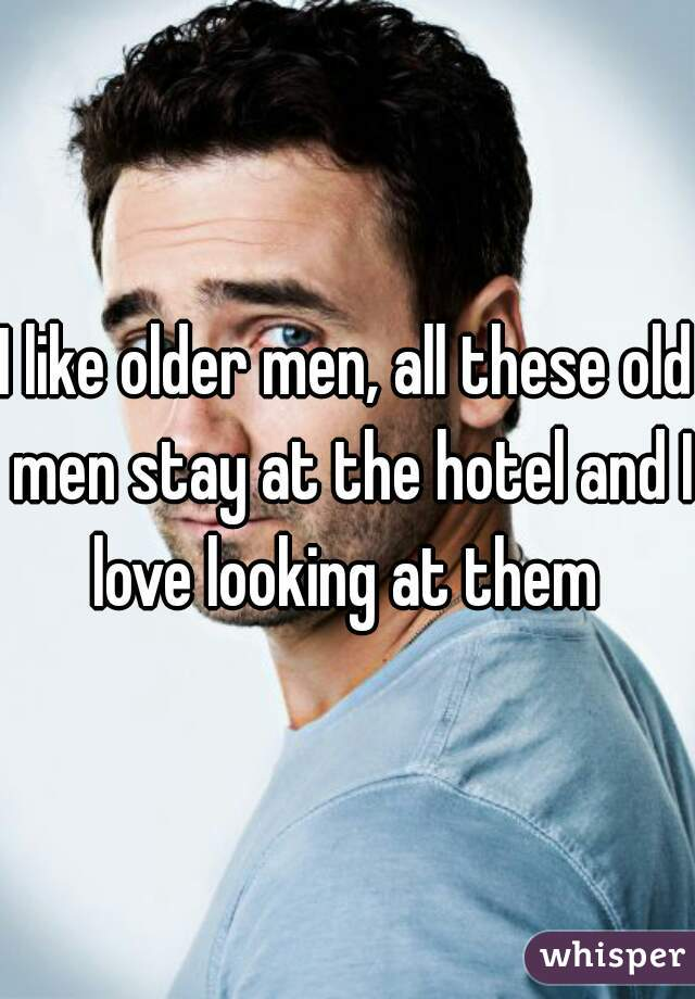 I like older men, all these old men stay at the hotel and I love looking at them