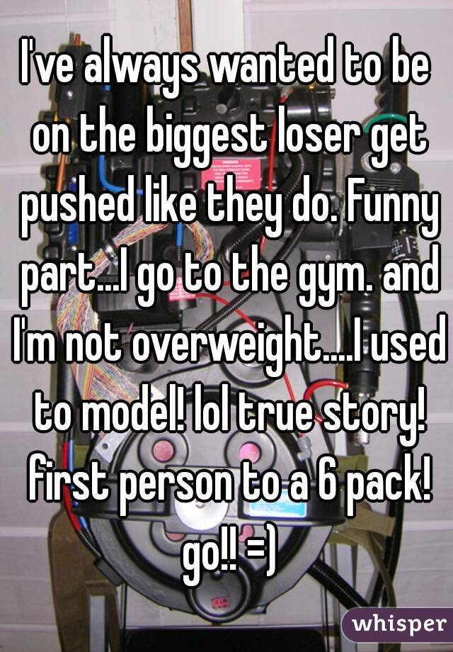I've always wanted to be on the biggest loser get pushed like they do. Funny part...I go to the gym. and I'm not overweight....I used to model! lol true story! first person to a 6 pack! go!! =)