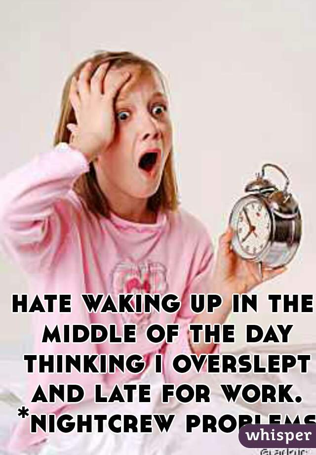 hate waking up in the middle of the day thinking i overslept and late for work. *nightcrew problems