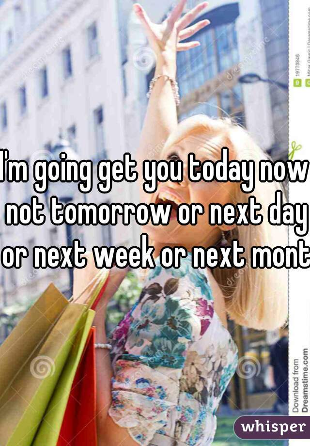 I'm going get you today now not tomorrow or next day or next week or next month
