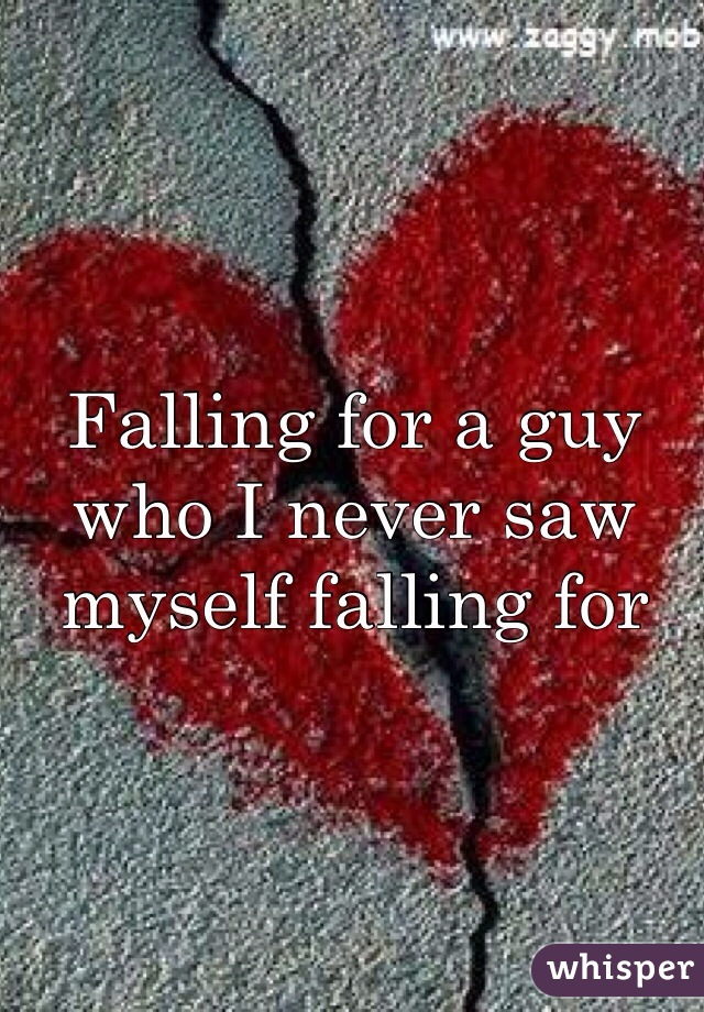 Falling for a guy who I never saw myself falling for