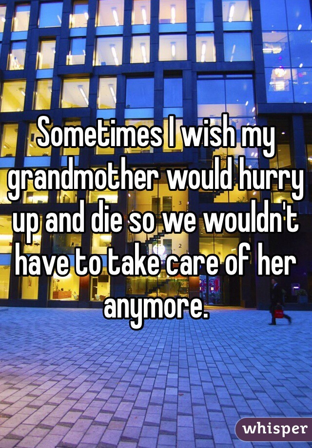 Sometimes I wish my grandmother would hurry up and die so we wouldn't have to take care of her anymore.