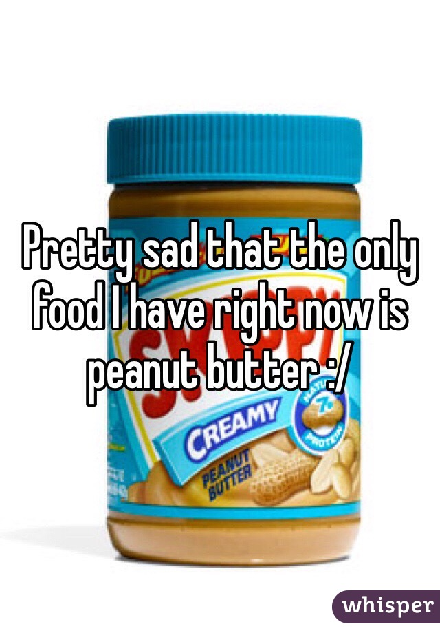 Pretty sad that the only food I have right now is peanut butter :/