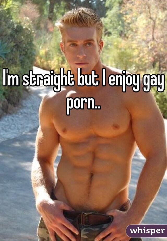 I'm straight but I enjoy gay porn..