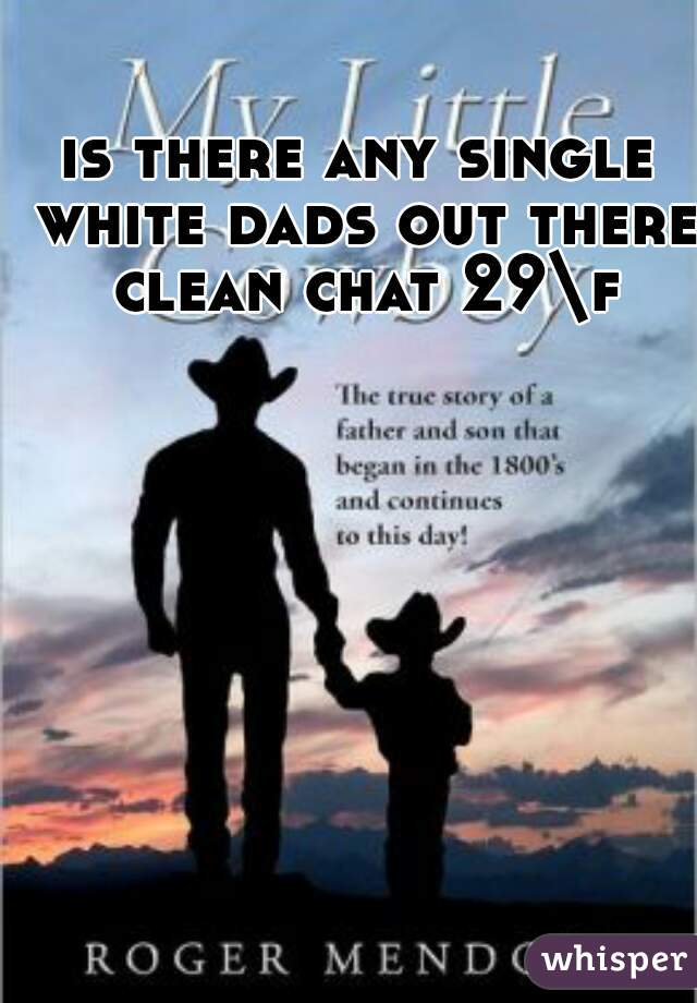 is there any single white dads out there clean chat 29\f