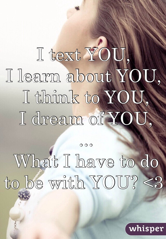 I text YOU, I learn about YOU,  I think to YOU,  I dream of YOU,  ...  What I have to do to be with YOU? <3
