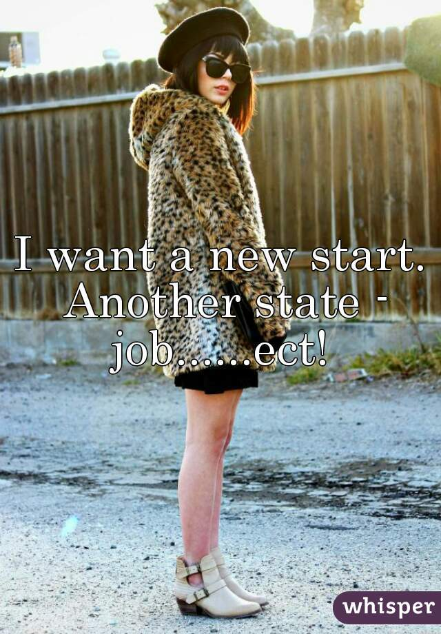 I want a new start. Another state - job......ect!