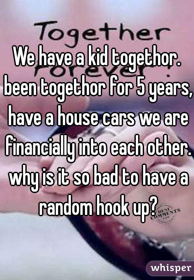 We have a kid togethor. been togethor for 5 years, have a house cars we are financially into each other. why is it so bad to have a random hook up?