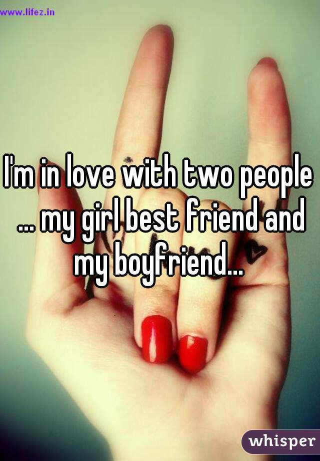 I'm in love with two people ... my girl best friend and my boyfriend...