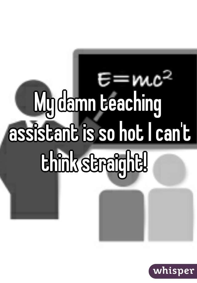 My damn teaching assistant is so hot I can't think straight!