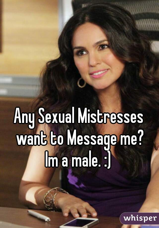 Any Sexual Mistresses want to Message me?  Im a male. :)