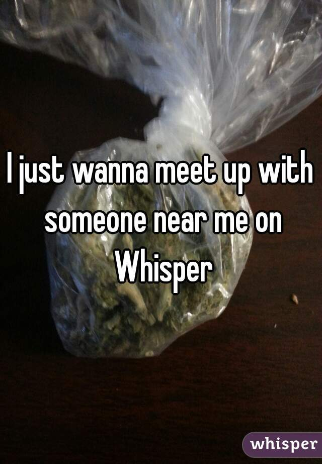 I just wanna meet up with someone near me on Whisper