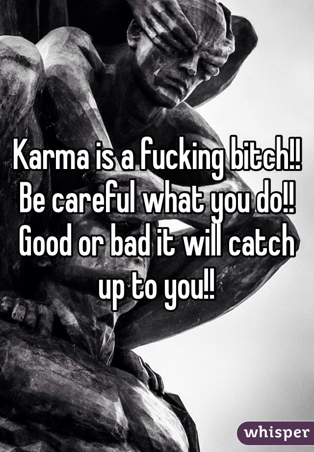 Karma is a fucking bitch!! Be careful what you do!! Good or bad it will catch up to you!!
