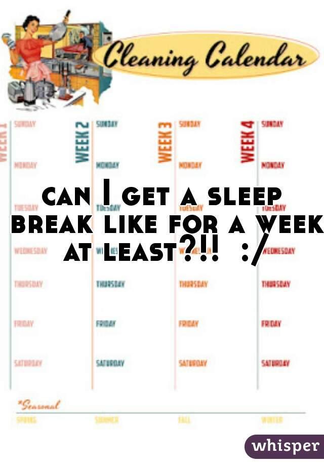 can I get a sleep break like for a week at least?!!  :/
