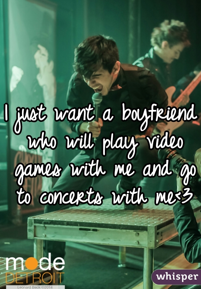 I just want a boyfriend who will play video games with me and go to concerts with me<3