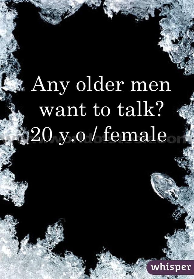Any older men want to talk?  20 y.o / female