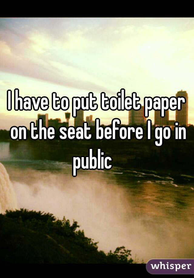 I have to put toilet paper on the seat before I go in public