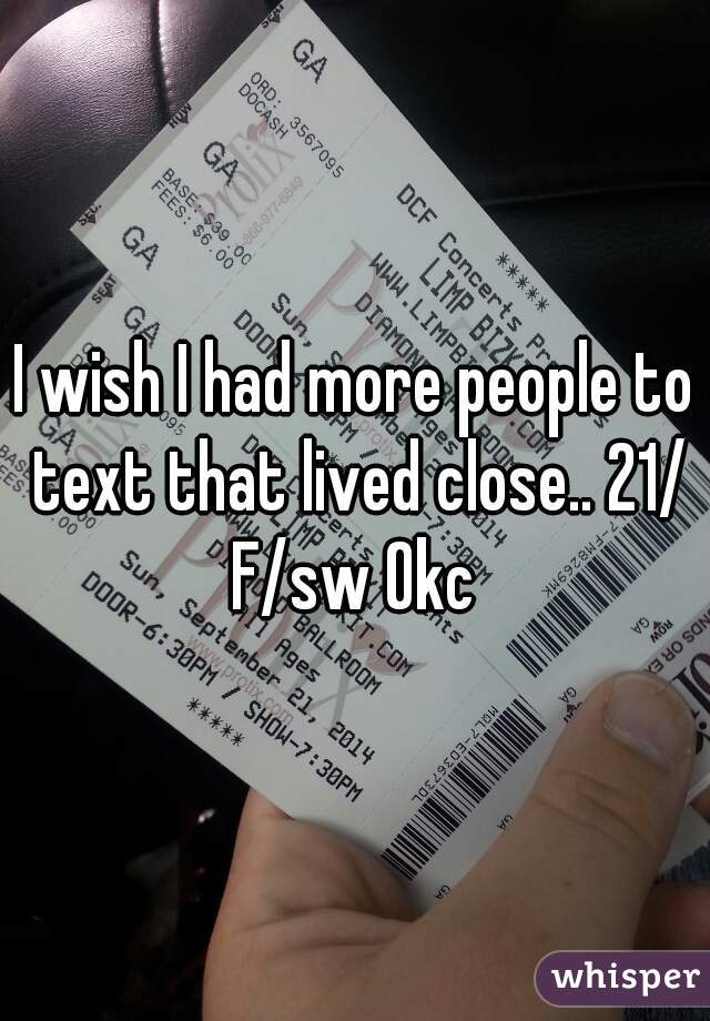I wish I had more people to text that lived close.. 21/ F/sw Okc