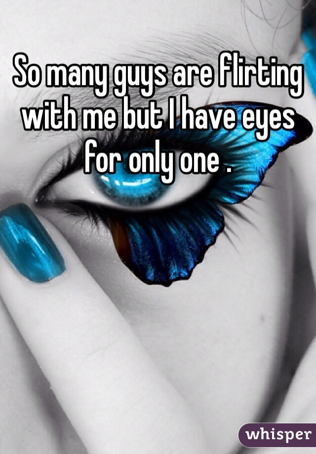 So many guys are flirting with me but I have eyes for only one .