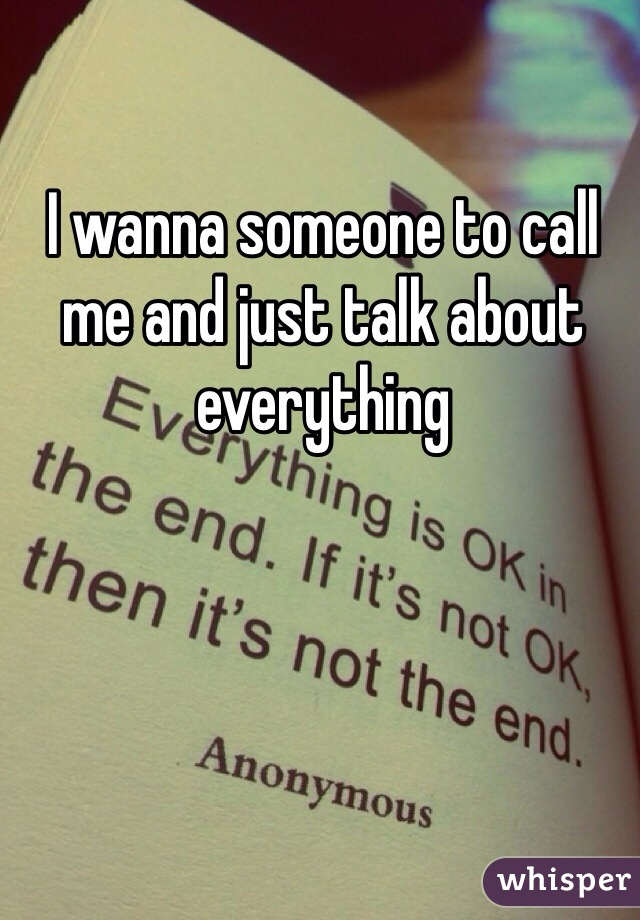 I wanna someone to call me and just talk about everything