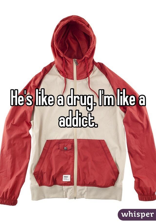 He's like a drug. I'm like a addict.