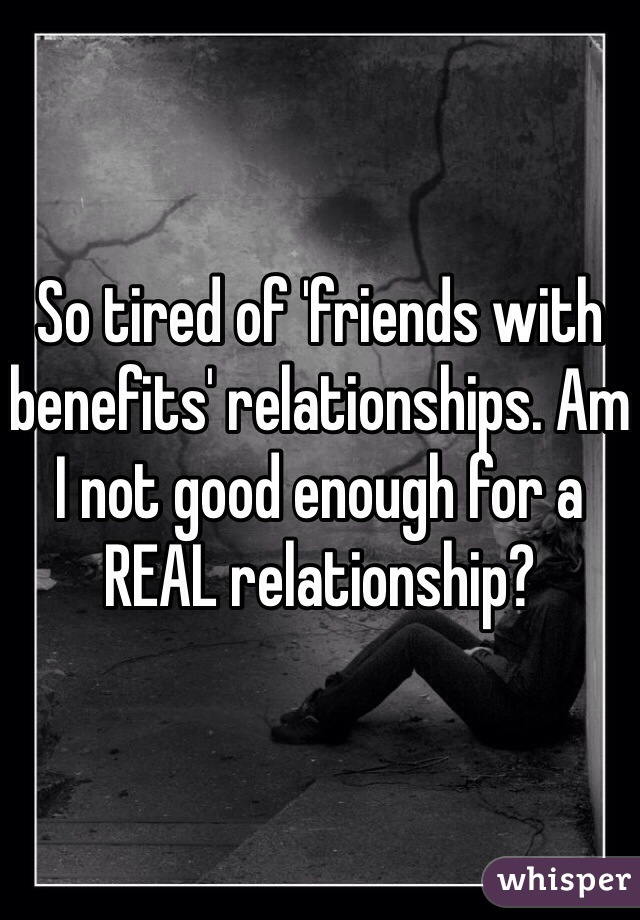 So tired of 'friends with benefits' relationships. Am I not good enough for a REAL relationship?