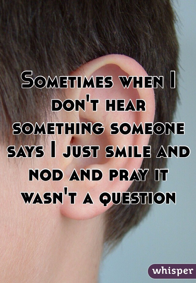 Sometimes when I don't hear something someone says I just smile and nod and pray it wasn't a question