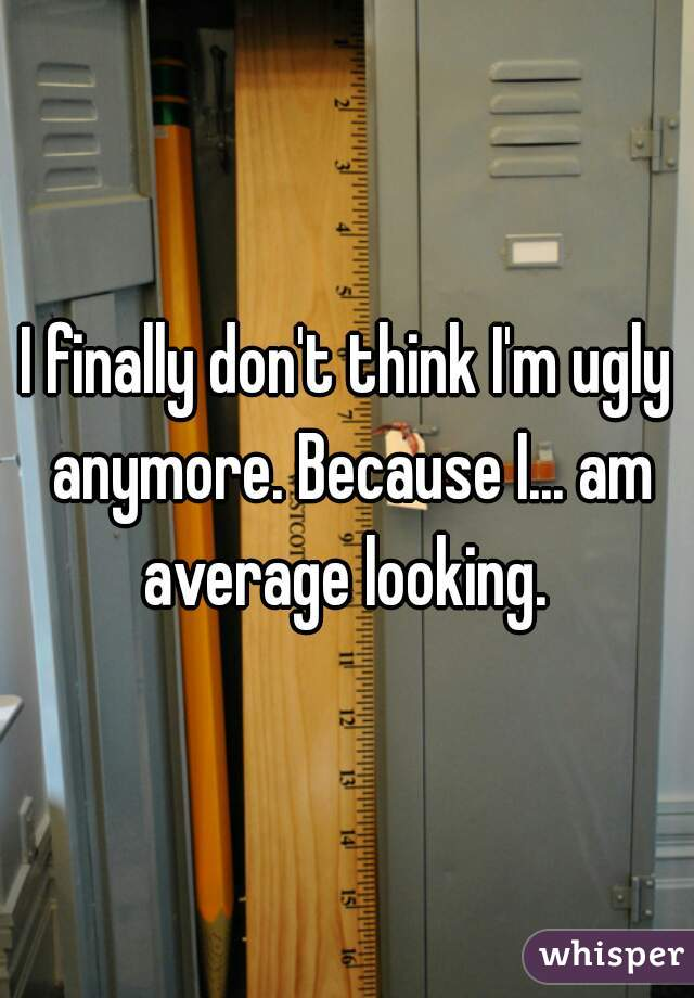I finally don't think I'm ugly anymore. Because I... am average looking.