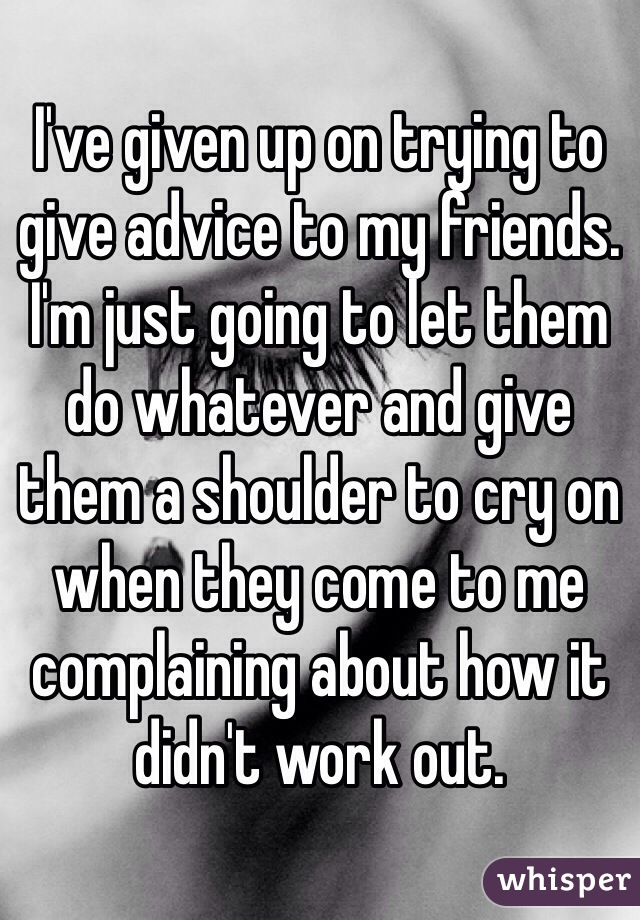I've given up on trying to give advice to my friends. I'm just going to let them do whatever and give them a shoulder to cry on when they come to me complaining about how it didn't work out.