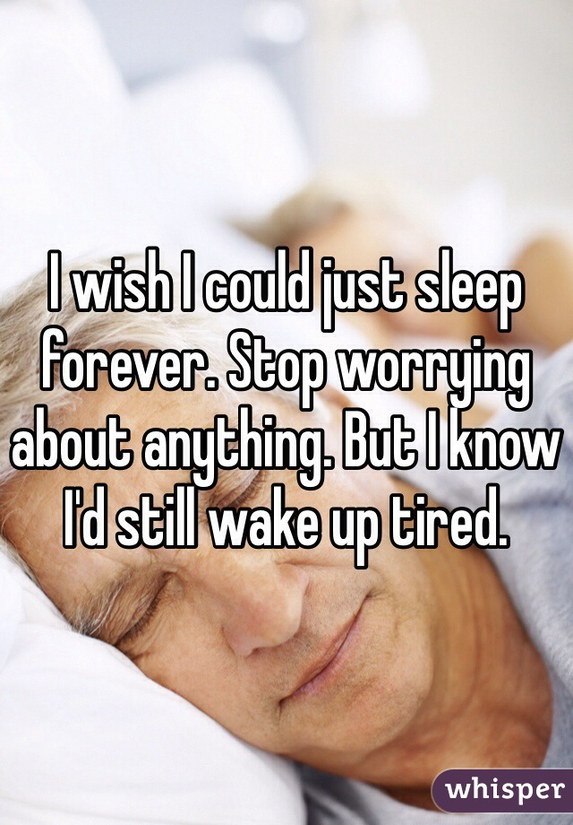 I wish I could just sleep forever. Stop worrying about anything. But I know I'd still wake up tired.